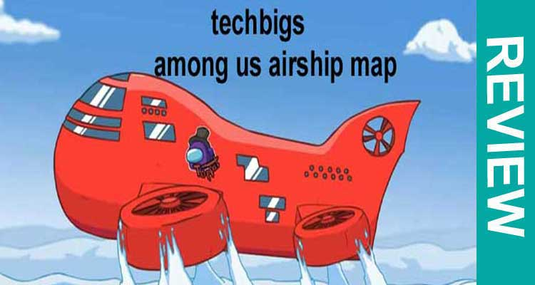Techbigs Among Us Airship Map {Jan 2021} Check Details!